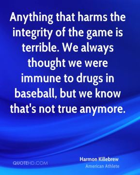 Harmon Killebrew - Anything that harms the integrity of the game is terrible. We always thought we were immune to drugs in baseball, but we know that's not true anymore.