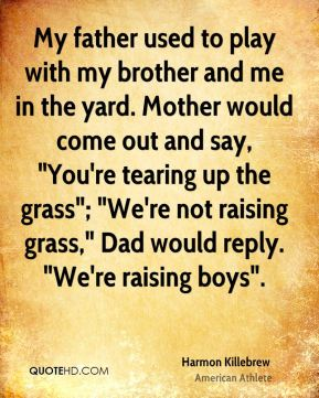 """Harmon Killebrew - My father used to play with my brother and me in the yard. Mother would come out and say, """"You're tearing up the grass""""; """"We're not raising grass,"""" Dad would reply. """"We're raising boys""""."""