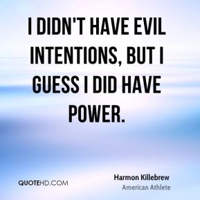 Harmon Killebrew - I didn't have evil intentions, but I guess I did have power.