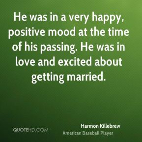 Harmon Killebrew - He was in a very happy, positive mood at the time of his passing. He was in love and excited about getting married.