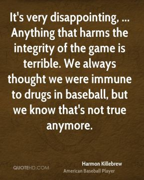 Harmon Killebrew - It's very disappointing, ... Anything that harms the integrity of the game is terrible. We always thought we were immune to drugs in baseball, but we know that's not true anymore.