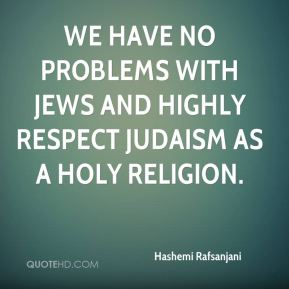 Hashemi Rafsanjani - We have no problems with Jews and highly respect Judaism as a holy religion.