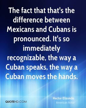 Hector Elizondo - The fact that that's the difference between Mexicans and Cubans is pronounced. It's so immediately recognizable, the way a Cuban speaks, the way a Cuban moves the hands.