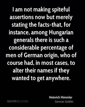 Heinrich Himmler - I am not making spiteful assertions now but merely stating the facts-that, for instance, among Hungarian generals there is such a considerable percentage of men of German origin, who of course had, in most cases, to alter their names if they wanted to get anywhere.