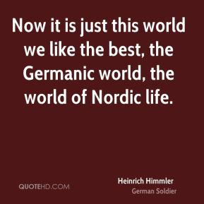 Now it is just this world we like the best, the Germanic world, the world of Nordic life.