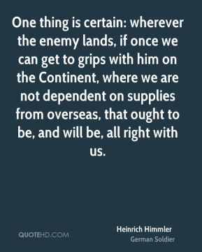 Heinrich Himmler - One thing is certain: wherever the enemy lands, if once we can get to grips with him on the Continent, where we are not dependent on supplies from overseas, that ought to be, and will be, all right with us.