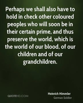 Perhaps we shall also have to hold in check other coloured peoples who will soon be in their certain prime, and thus preserve the world, which is the world of our blood, of our children and of our grandchildren.