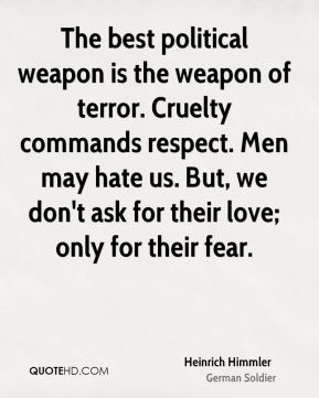 The best political weapon is the weapon of terror. Cruelty commands respect. Men may hate us. But, we don't ask for their love; only for their fear.