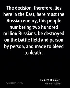 Heinrich Himmler - The decision, therefore, lies here in the East; here must the Russian enemy, this people numbering two hundred million Russians, be destroyed on the battle field and person by person, and made to bleed to death .