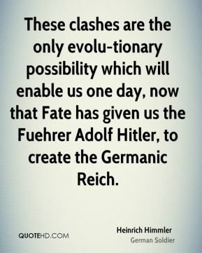 These clashes are the only evolu-tionary possibility which will enable us one day, now that Fate has given us the Fuehrer Adolf Hitler, to create the Germanic Reich.
