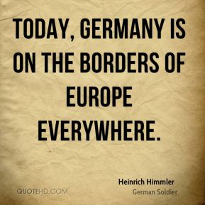 Heinrich Himmler - Today, Germany is on the borders of Europe everywhere.
