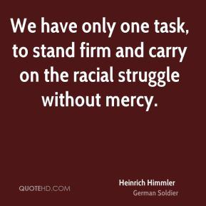 Heinrich Himmler - We have only one task, to stand firm and carry on the racial struggle without mercy.