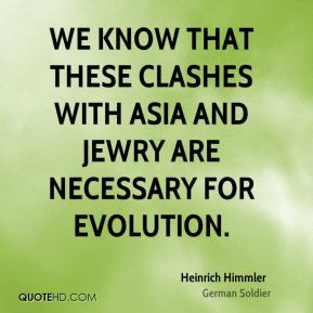 Heinrich Himmler - We know that these clashes with Asia and Jewry are necessary for evolution.