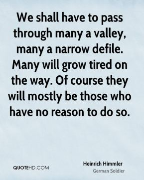 Heinrich Himmler - We shall have to pass through many a valley, many a narrow defile. Many will grow tired on the way. Of course they will mostly be those who have no reason to do so.