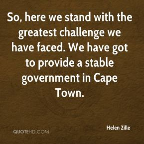 So, here we stand with the greatest challenge we have faced. We have got to provide a stable government in Cape Town.