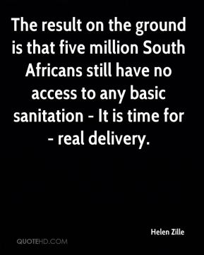 Helen Zille - The result on the ground is that five million South Africans still have no access to any basic sanitation - It is time for - real delivery.