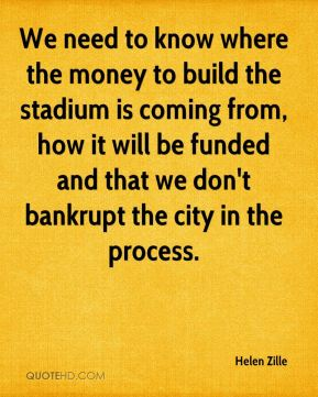 We need to know where the money to build the stadium is coming from, how it will be funded and that we don't bankrupt the city in the process.