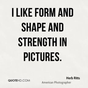 I like form and shape and strength in pictures.