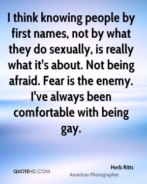 Herb Ritts - I think knowing people by first names, not by what they do sexually, is really what it's about. Not being afraid. Fear is the enemy. I've always been comfortable with being gay.