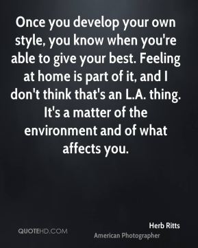 Once you develop your own style, you know when you're able to give your best. Feeling at home is part of it, and I don't think that's an L.A. thing. It's a matter of the environment and of what affects you.