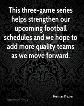 Herman Frazier - This three-game series helps strengthen our upcoming football schedules and we hope to add more quality teams as we move forward.