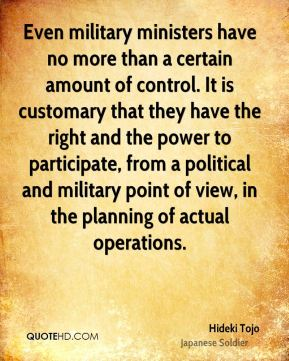 Hideki Tojo - Even military ministers have no more than a certain amount of control. It is customary that they have the right and the power to participate, from a political and military point of view, in the planning of actual operations.