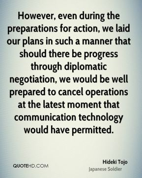 Hideki Tojo - However, even during the preparations for action, we laid our plans in such a manner that should there be progress through diplomatic negotiation, we would be well prepared to cancel operations at the latest moment that communication technology would have permitted.
