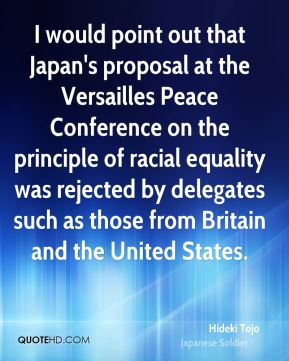 Hideki Tojo - I would point out that Japan's proposal at the Versailles Peace Conference on the principle of racial equality was rejected by delegates such as those from Britain and the United States.