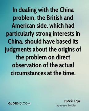 Hideki Tojo - In dealing with the China problem, the British and American side, which had particularly strong interests in China, should have based its judgments about the origins of the problem on direct observation of the actual circumstances at the time.