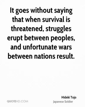 It goes without saying that when survival is threatened, struggles erupt between peoples, and unfortunate wars between nations result.