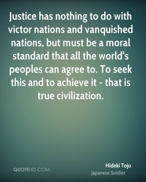Justice has nothing to do with victor nations and vanquished nations, but must be a moral standard that all the world's peoples can agree to. To seek this and to achieve it - that is true civilization.