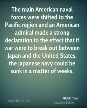 Hideki Tojo - The main American naval forces were shifted to the Pacific region and an American admiral made a strong declaration to the effect that if war were to break out between Japan and the United States, the Japanese navy could be sunk in a matter of weeks.