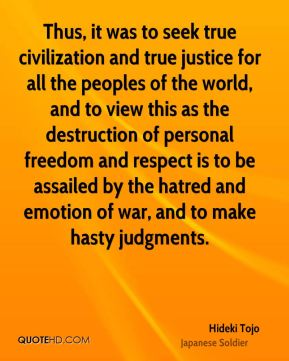 Thus, it was to seek true civilization and true justice for all the peoples of the world, and to view this as the destruction of personal freedom and respect is to be assailed by the hatred and emotion of war, and to make hasty judgments.