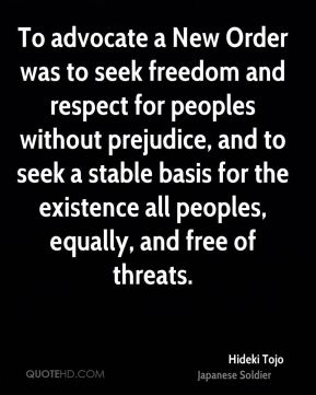 To advocate a New Order was to seek freedom and respect for peoples without prejudice, and to seek a stable basis for the existence all peoples, equally, and free of threats.
