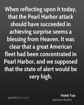 Hideki Tojo - When reflecting upon it today, that the Pearl Harbor attack should have succeeded in achieving surprise seems a blessing from Heaven. It was clear that a great American fleet had been concentrated in Pearl Harbor, and we supposed that the state of alert would be very high.
