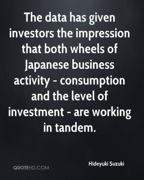 Hideyuki Suzuki - The data has given investors the impression that both wheels of Japanese business activity - consumption and the level of investment - are working in tandem.