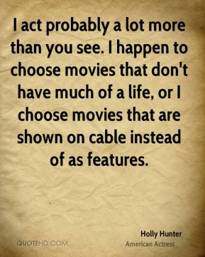 Holly Hunter - I act probably a lot more than you see. I happen to choose movies that don't have much of a life, or I choose movies that are shown on cable instead of as features.