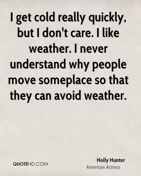 Holly Hunter - I get cold really quickly, but I don't care. I like weather. I never understand why people move someplace so that they can avoid weather.