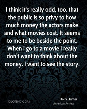 Holly Hunter - I think it's really odd, too, that the public is so privy to how much money the actors make and what movies cost. It seems to me to be beside the point. When I go to a movie I really don't want to think about the money. I want to see the story.