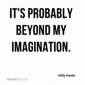 Holly Hunter - It's probably beyond my imagination.