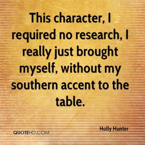 Holly Hunter - This character, I required no research, I really just brought myself, without my southern accent to the table.