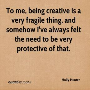 Holly Hunter - To me, being creative is a very fragile thing, and somehow I've always felt the need to be very protective of that.