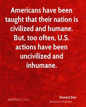 Howard Zinn - Americans have been taught that their nation is civilized and humane. But, too often, U.S. actions have been uncivilized and inhumane.