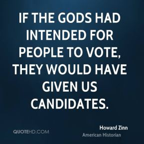 If the gods had intended for people to vote, they would have given us candidates.