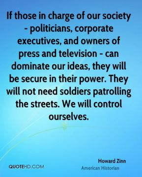 Howard Zinn - If those in charge of our society - politicians, corporate executives, and owners of press and television - can dominate our ideas, they will be secure in their power. They will not need soldiers patrolling the streets. We will control ourselves.