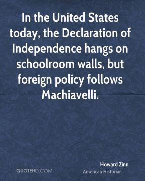 Howard Zinn - In the United States today, the Declaration of Independence hangs on schoolroom walls, but foreign policy follows Machiavelli.
