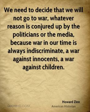 We need to decide that we will not go to war, whatever reason is conjured up by the politicians or the media, because war in our time is always indiscriminate, a war against innocents, a war against children.