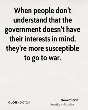 Howard Zinn - When people don't understand that the government doesn't have their interests in mind, they're more susceptible to go to war.