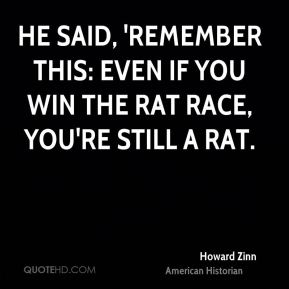 He said, 'Remember this: Even if you win the rat race, you're still a rat.