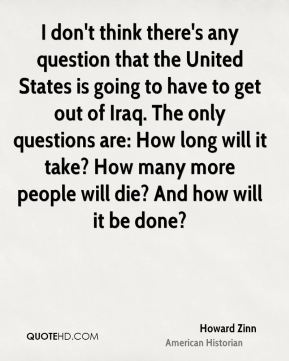 I don't think there's any question that the United States is going to have to get out of Iraq. The only questions are: How long will it take? How many more people will die? And how will it be done?